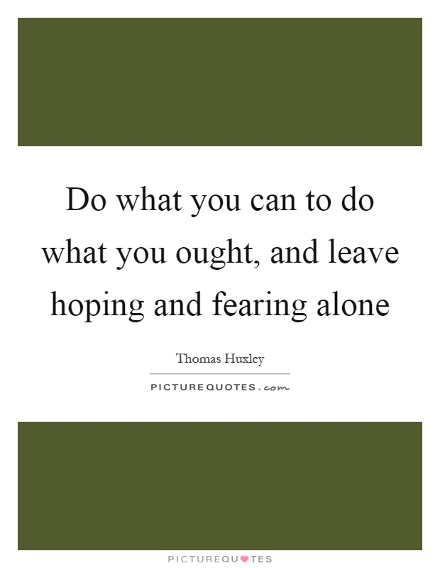 Do what you can to do what you ought, and leave hoping and fearing alone Picture Quote #1