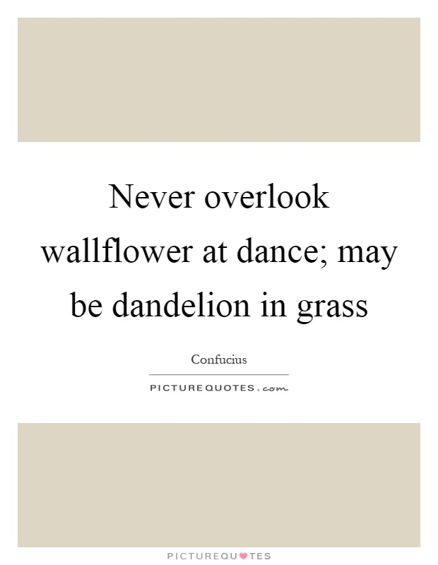 Never overlook wallflower at dance; may be dandelion in grass Picture Quote #1