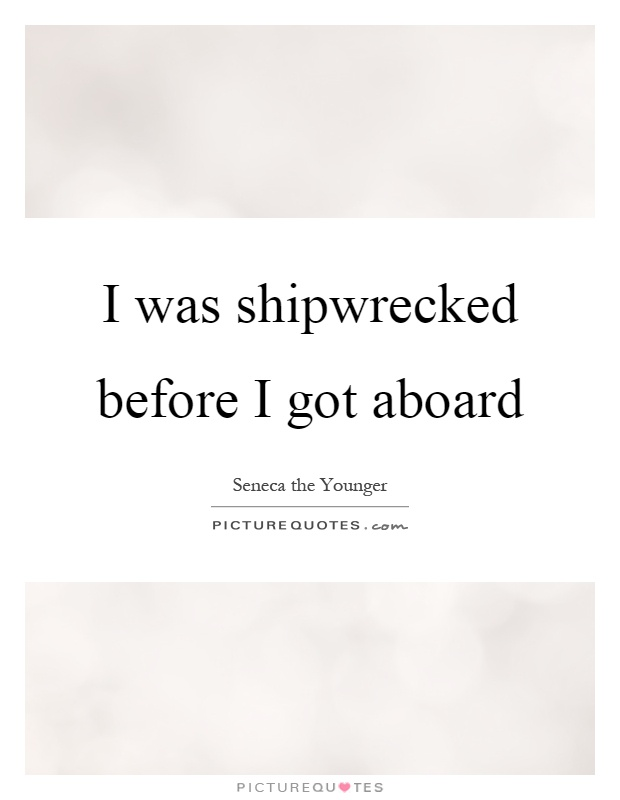 I was shipwrecked before I got aboard Picture Quote #1