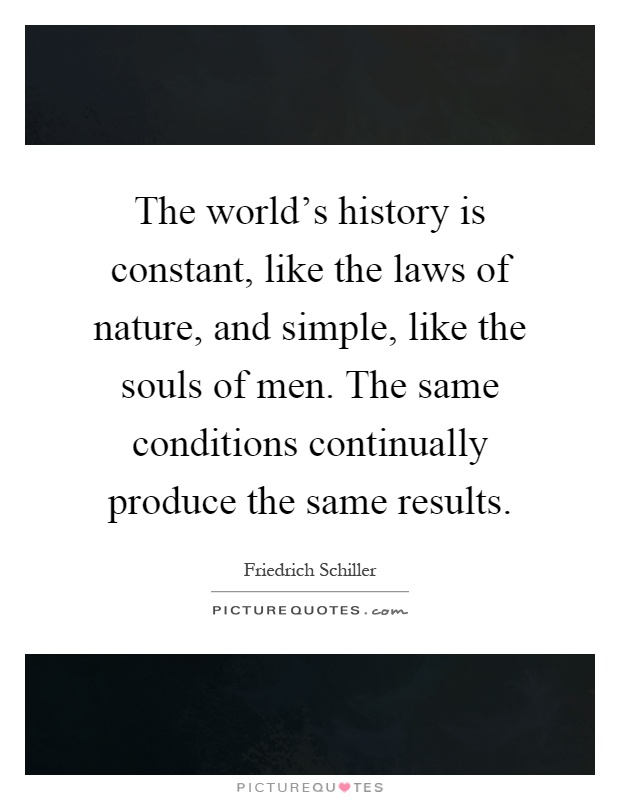 The world's history is constant, like the laws of nature, and simple, like the souls of men. The same conditions continually produce the same results Picture Quote #1