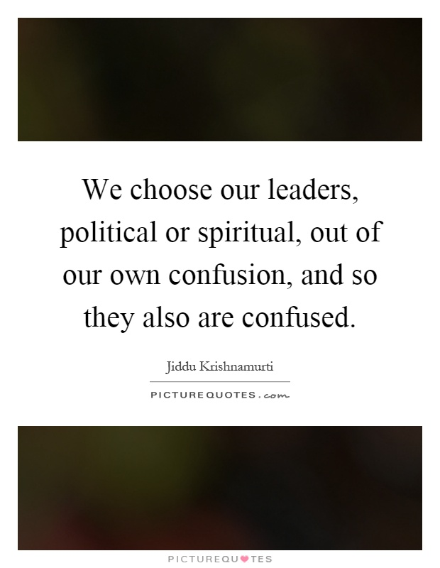 We choose our leaders, political or spiritual, out of our own confusion, and so they also are confused Picture Quote #1