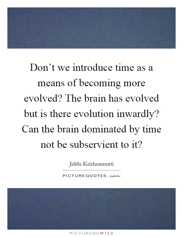 Don't we introduce time as a means of becoming more evolved? The brain has evolved but is there evolution inwardly? Can the brain dominated by time not be subservient to it? Picture Quote #1