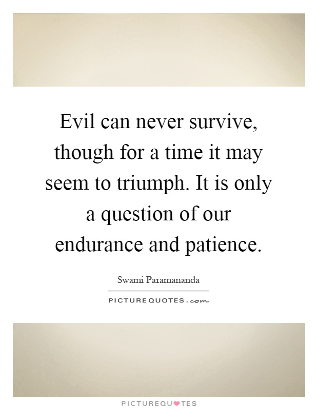 Evil can never survive, though for a time it may seem to triumph. It is only a question of our endurance and patience Picture Quote #1