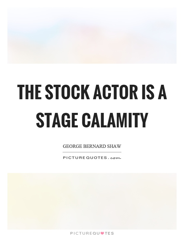 The stock actor is a stage calamity Picture Quote #1