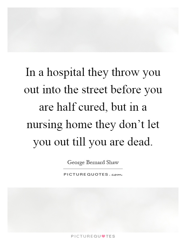 In a hospital they throw you out into the street before you are half cured, but in a nursing home they don't let you out till you are dead Picture Quote #1