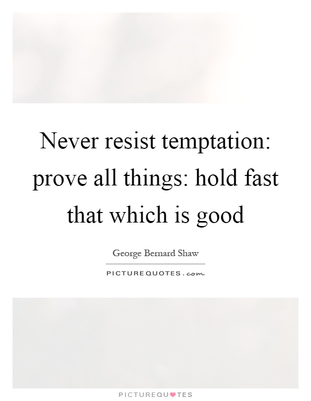 Never resist temptation: prove all things: hold fast that which is good Picture Quote #1