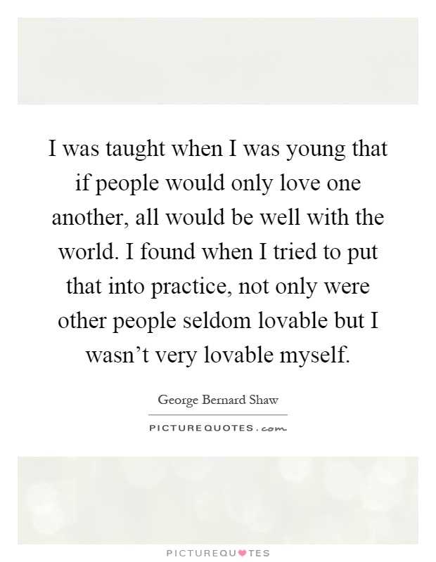 I was taught when I was young that if people would only love one another, all would be well with the world. I found when I tried to put that into practice, not only were other people seldom lovable but I wasn't very lovable myself Picture Quote #1