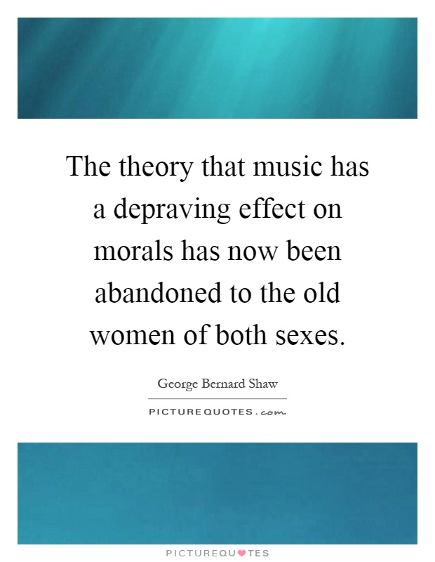 The theory that music has a depraving effect on morals has now been abandoned to the old women of both sexes Picture Quote #1