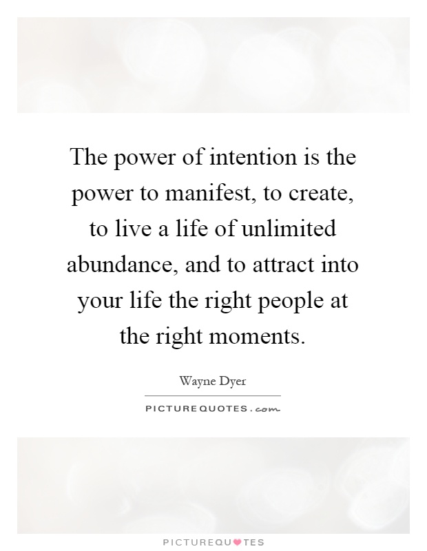 The power of intention is the power to manifest, to create, to live a life of unlimited abundance, and to attract into your life the right people at the right moments Picture Quote #1