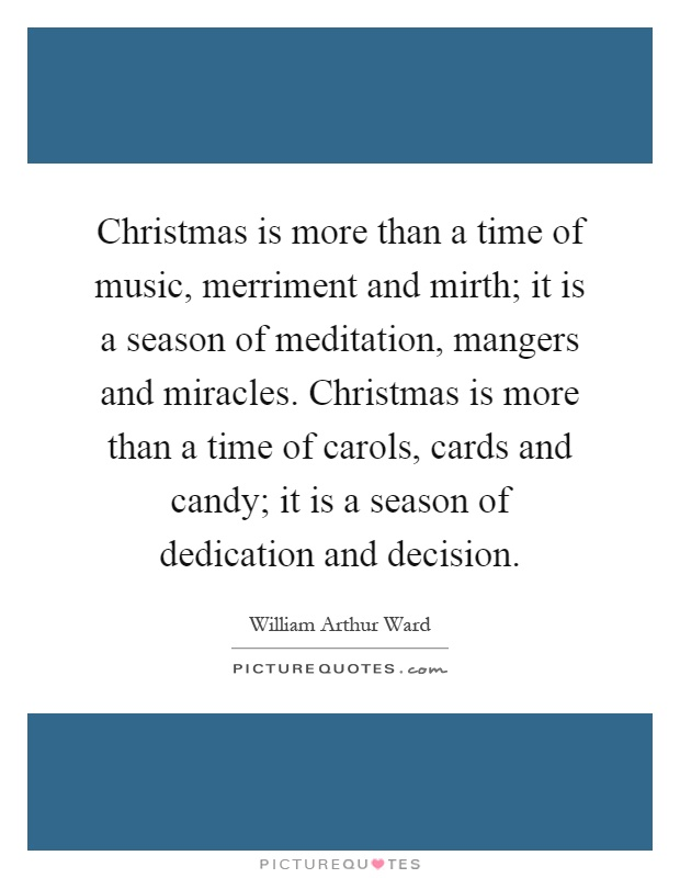 Christmas is more than a time of music, merriment and mirth; it is a season of meditation, mangers and miracles. Christmas is more than a time of carols, cards and candy; it is a season of dedication and decision Picture Quote #1