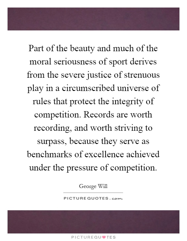 Part of the beauty and much of the moral seriousness of sport derives from the severe justice of strenuous play in a circumscribed universe of rules that protect the integrity of competition. Records are worth recording, and worth striving to surpass, because they serve as benchmarks of excellence achieved under the pressure of competition Picture Quote #1