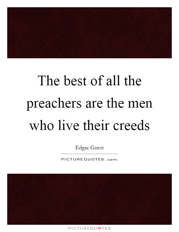 The best of all the preachers are the men who live their creeds Picture Quote #1