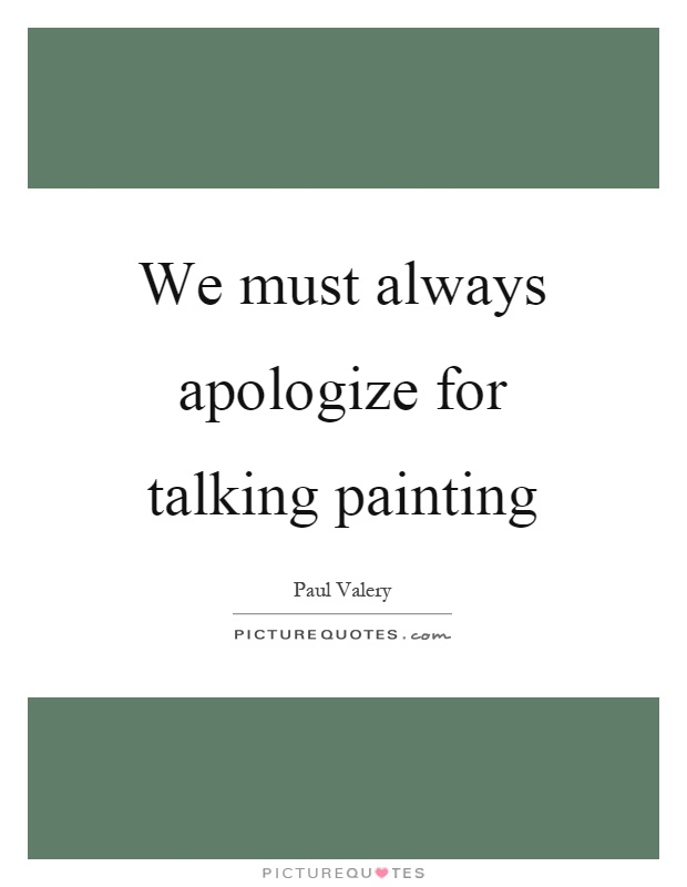 We must always apologize for talking painting Picture Quote #1