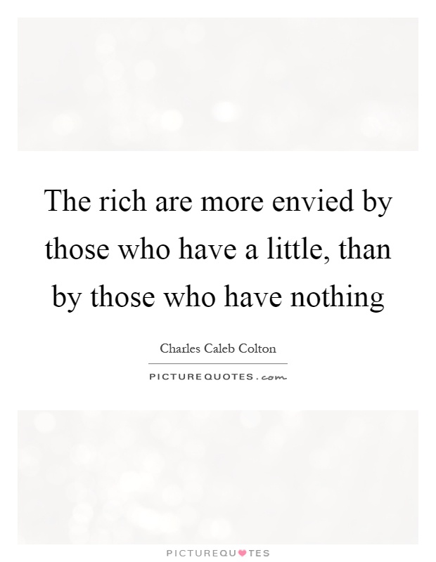 The rich are more envied by those who have a little, than by those who have nothing Picture Quote #1