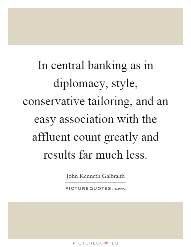 In central banking as in diplomacy, style, conservative tailoring, and an easy association with the affluent count greatly and results far much less Picture Quote #1