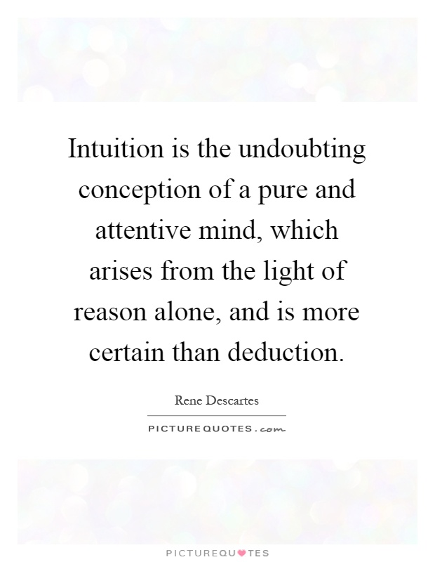 Intuition is the undoubting conception of a pure and attentive mind, which arises from the light of reason alone, and is more certain than deduction Picture Quote #1