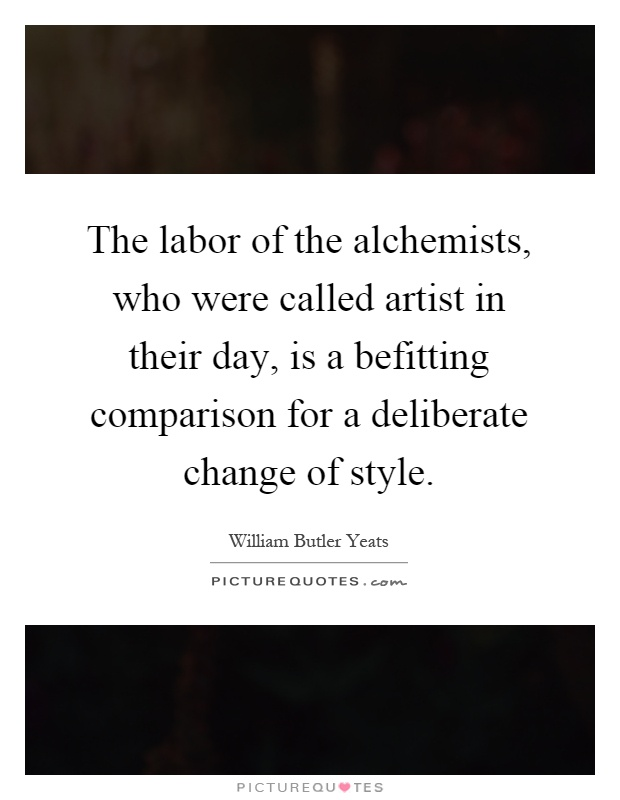 The labor of the alchemists, who were called artist in their day, is a befitting comparison for a deliberate change of style Picture Quote #1