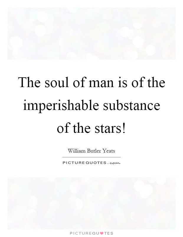 The soul of man is of the imperishable substance of the stars! Picture Quote #1