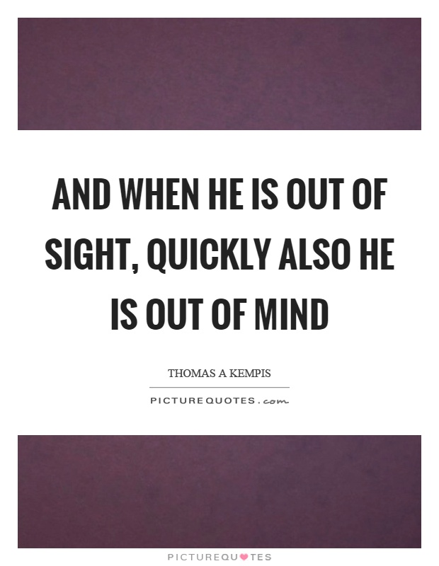 And when he is out of sight, quickly also he is out of mind Picture Quote #1
