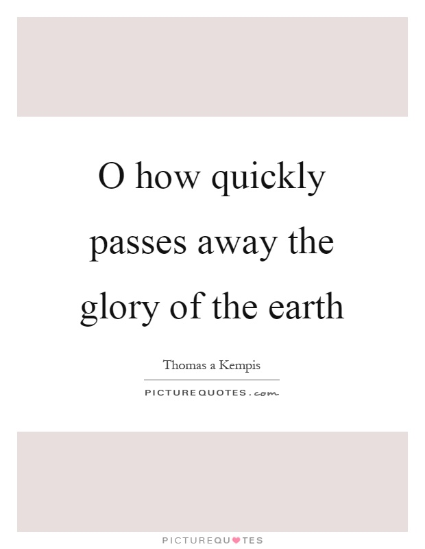 O how quickly passes away the glory of the earth Picture Quote #1