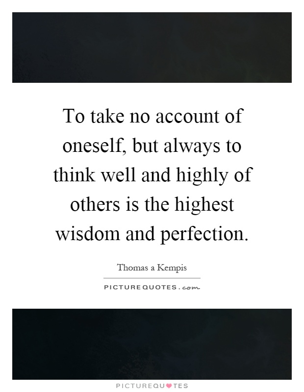 To take no account of oneself, but always to think well and highly of others is the highest wisdom and perfection Picture Quote #1