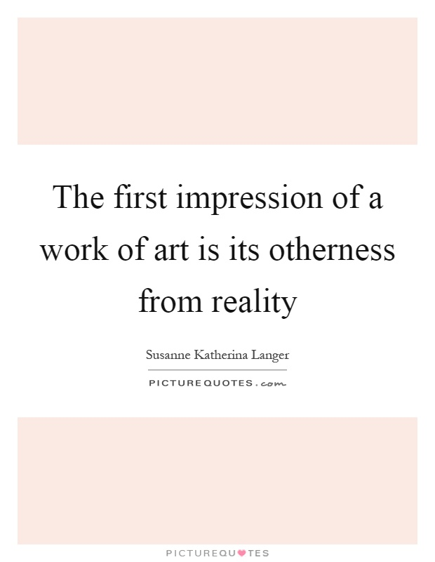 The first impression of a work of art is its otherness from reality Picture Quote #1