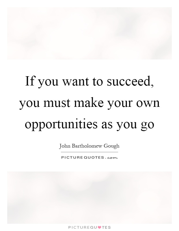 If you want to succeed, you must make your own opportunities as you go Picture Quote #1