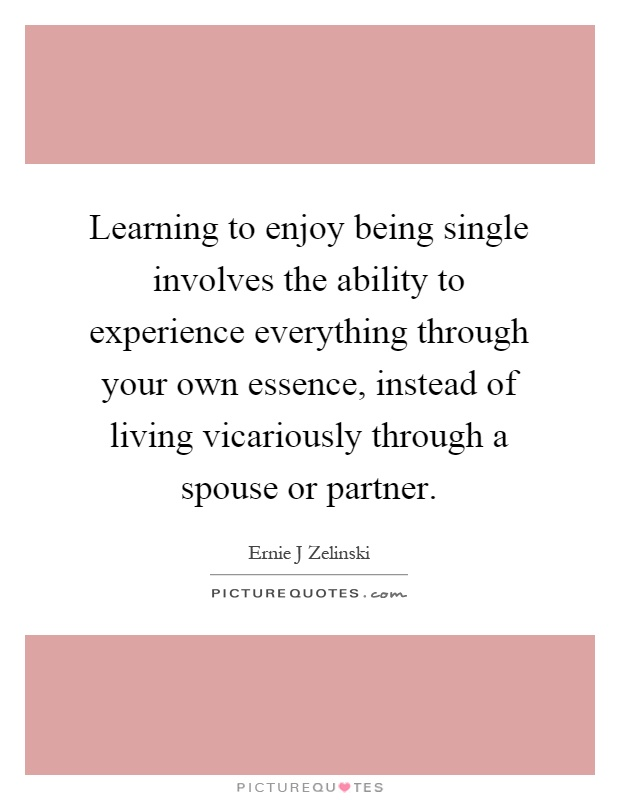 Learning to enjoy being single involves the ability to experience everything through your own essence, instead of living vicariously through a spouse or partner Picture Quote #1
