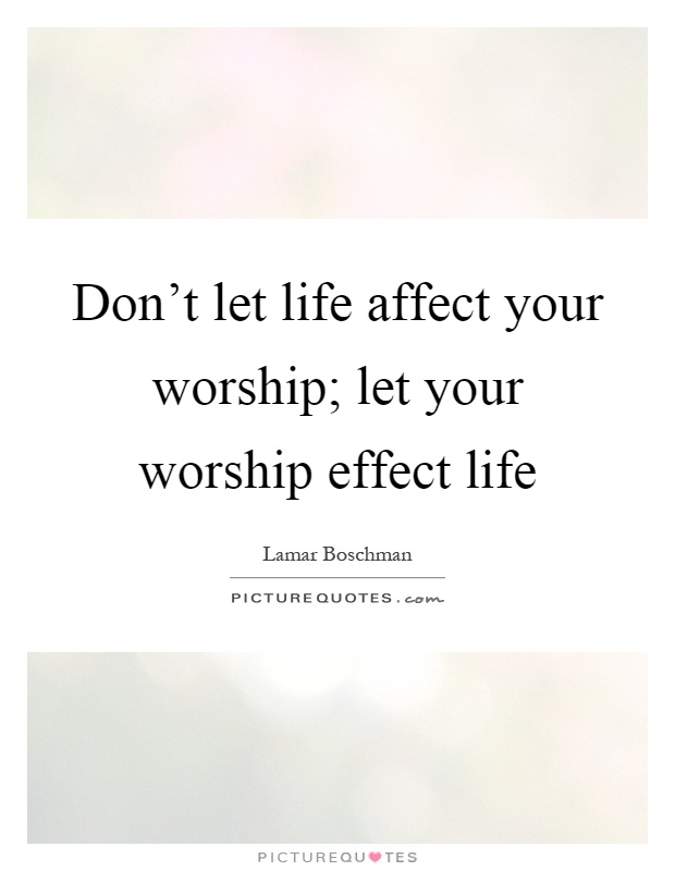 Don't let life affect your worship; let your worship effect life Picture Quote #1