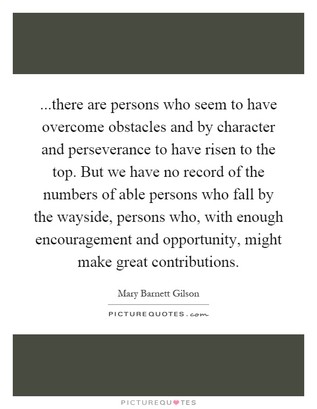 ...there are persons who seem to have overcome obstacles and by character and perseverance to have risen to the top. But we have no record of the numbers of able persons who fall by the wayside, persons who, with enough encouragement and opportunity, might make great contributions Picture Quote #1