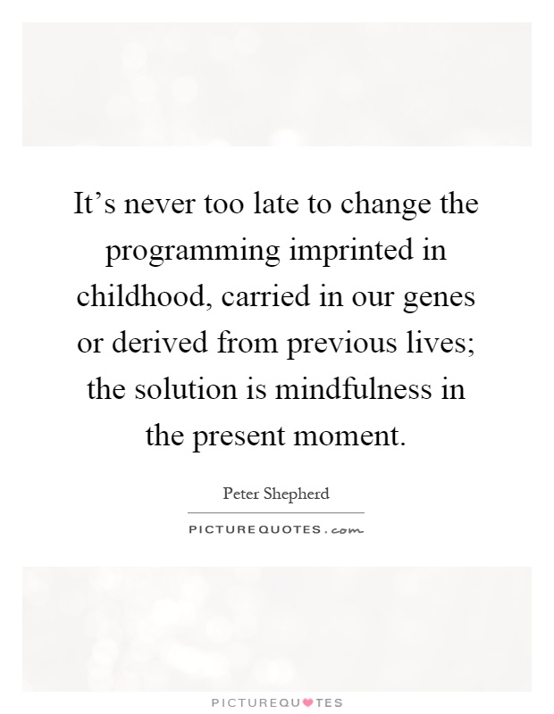 it s never too late to change the programming imprinted in