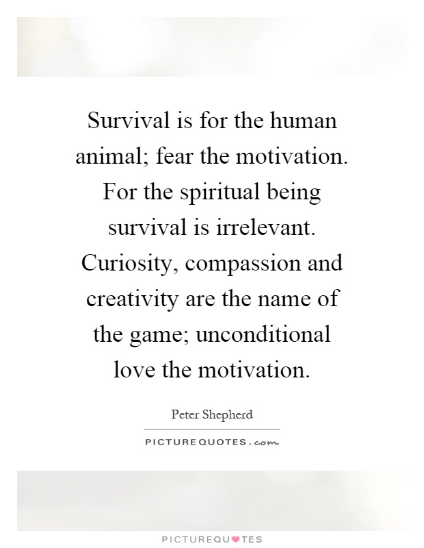 Survival is for the human animal; fear the motivation. For the spiritual being survival is irrelevant. Curiosity, compassion and creativity are the name of the game; unconditional love the motivation Picture Quote #1