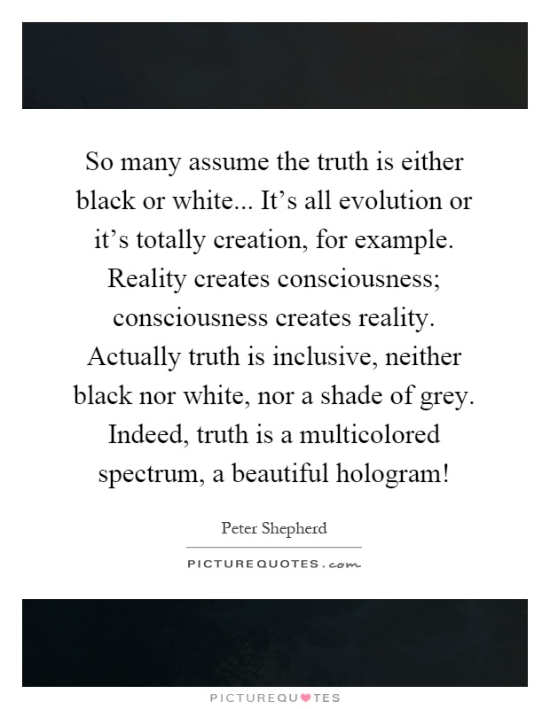 So many assume the truth is either black or white... It's all evolution or it's totally creation, for example. Reality creates consciousness; consciousness creates reality. Actually truth is inclusive, neither black nor white, nor a shade of grey. Indeed, truth is a multicolored spectrum, a beautiful hologram! Picture Quote #1