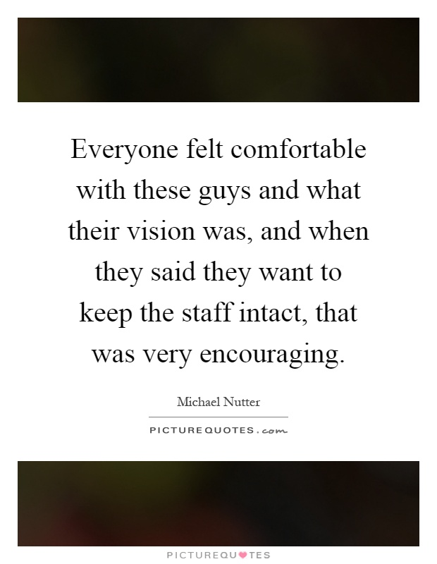 Everyone felt comfortable with these guys and what their vision was, and when they said they want to keep the staff intact, that was very encouraging Picture Quote #1