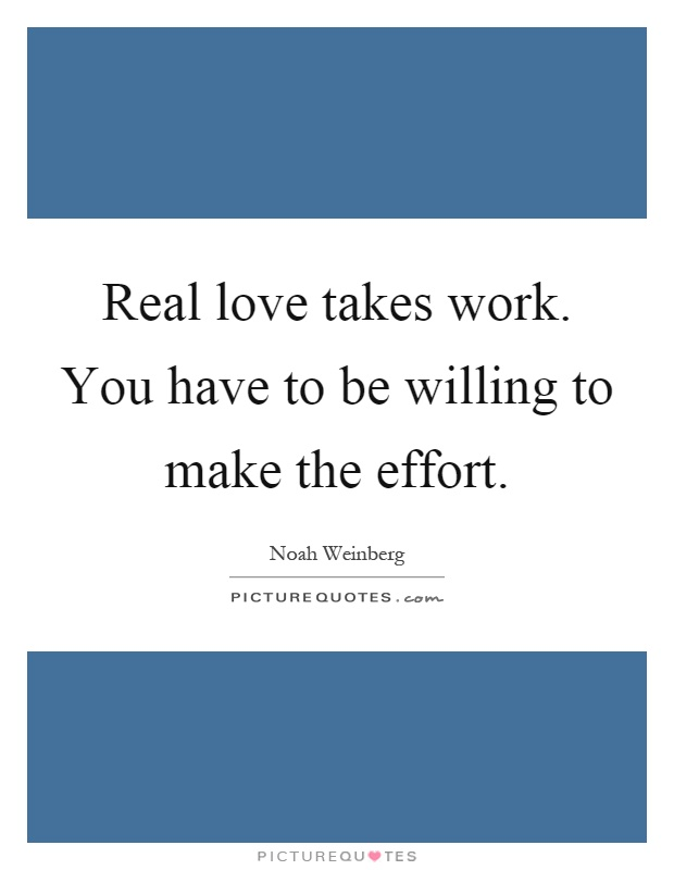 Real love takes work. You have to be willing to make the effort Picture Quote #1