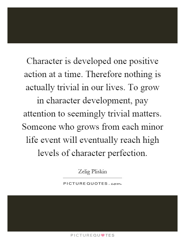 Character is developed one positive action at a time. Therefore nothing is actually trivial in our lives. To grow in character development, pay attention to seemingly trivial matters. Someone who grows from each minor life event will eventually reach high levels of character perfection Picture Quote #1