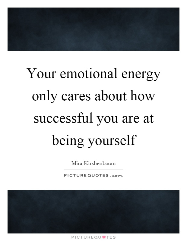Your emotional energy only cares about how successful you are at being yourself Picture Quote #1
