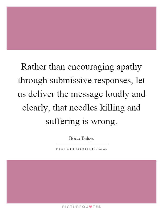 Rather than encouraging apathy through submissive responses, let us deliver the message loudly and clearly, that needles killing and suffering is wrong Picture Quote #1
