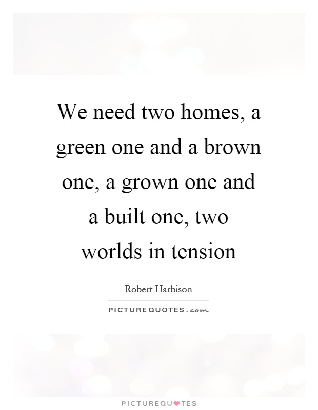 We need two homes, a green one and a brown one, a grown one and a built one, two worlds in tension Picture Quote #1
