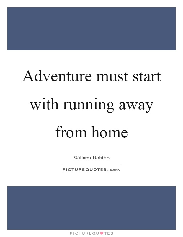 Adventure must start with running away from home Picture Quote #1