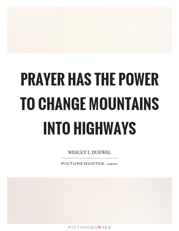 Prayer has the power to change mountains into highways Picture Quote #1