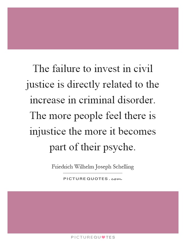 The failure to invest in civil justice is directly related to the increase in criminal disorder. The more people feel there is injustice the more it becomes part of their psyche Picture Quote #1