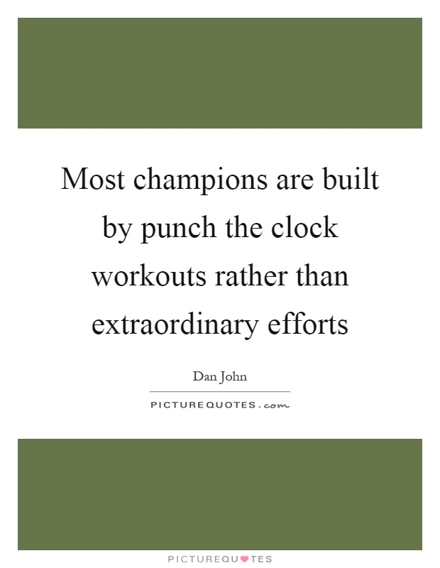 Most champions are built by punch the clock workouts rather than extraordinary efforts Picture Quote #1