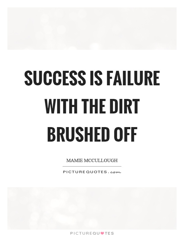 Success is failure with the dirt brushed off Picture Quote #1
