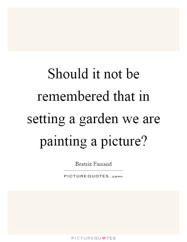 Should it not be remembered that in setting a garden we are painting a picture? Picture Quote #1