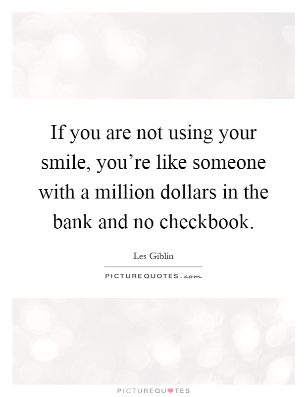 If you are not using your smile, you're like someone with a million dollars in the bank and no checkbook Picture Quote #1
