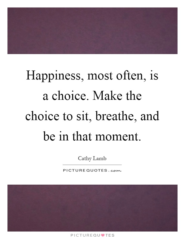 Happiness, most often, is a choice. Make the choice to sit, breathe, and be in that moment Picture Quote #1