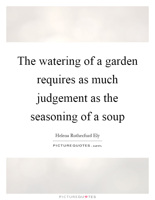 The watering of a garden requires as much judgement as the seasoning of a soup Picture Quote #1