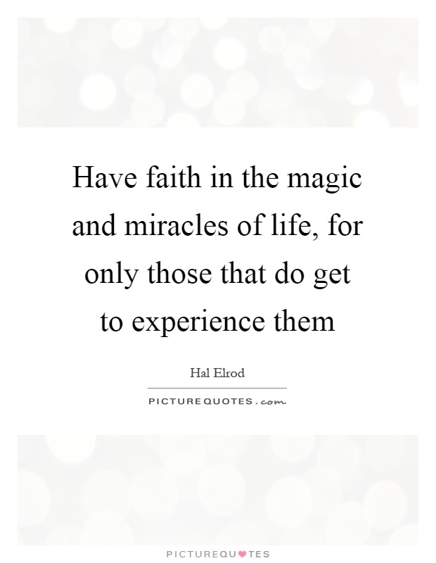 Have faith in the magic and miracles of life, for only those that do get to experience them Picture Quote #1