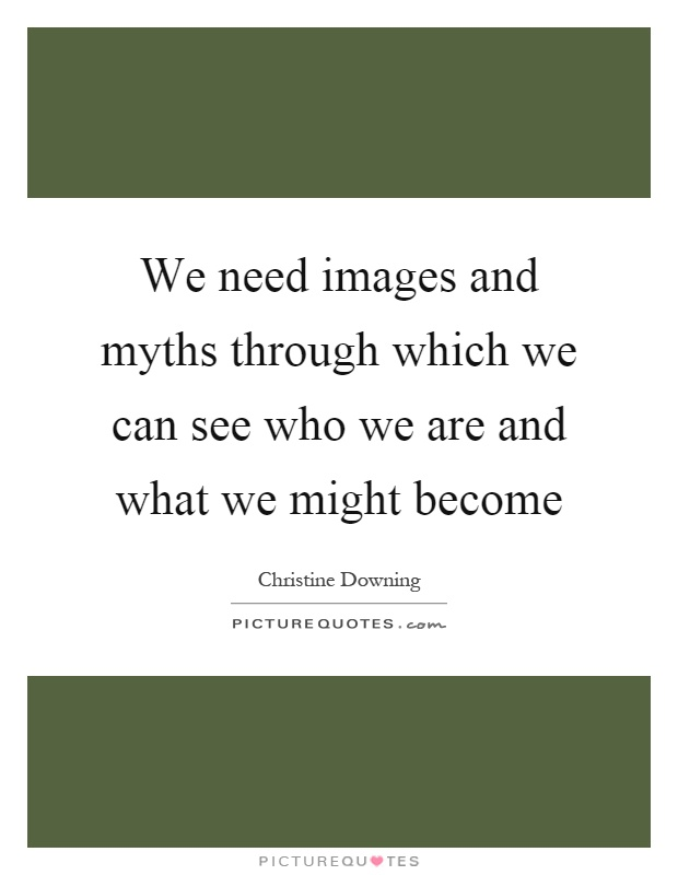 We need images and myths through which we can see who we are and what we might become Picture Quote #1